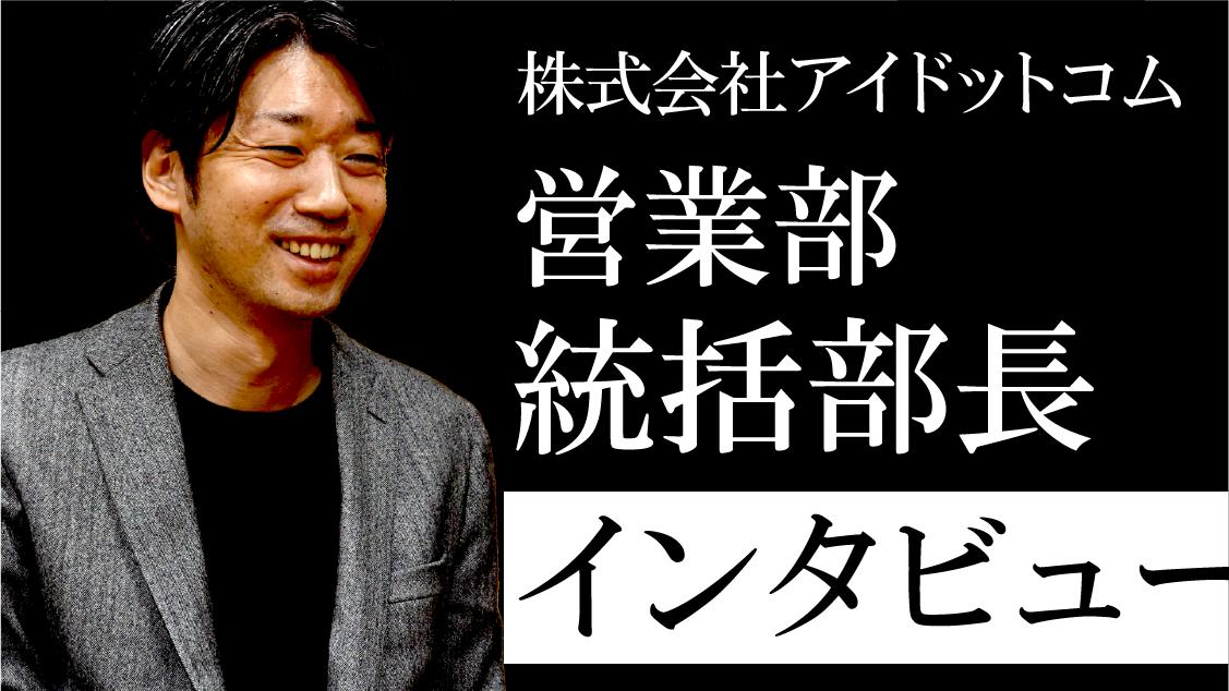 【株式会社アイドットコム】営業部統括部長インタビュー